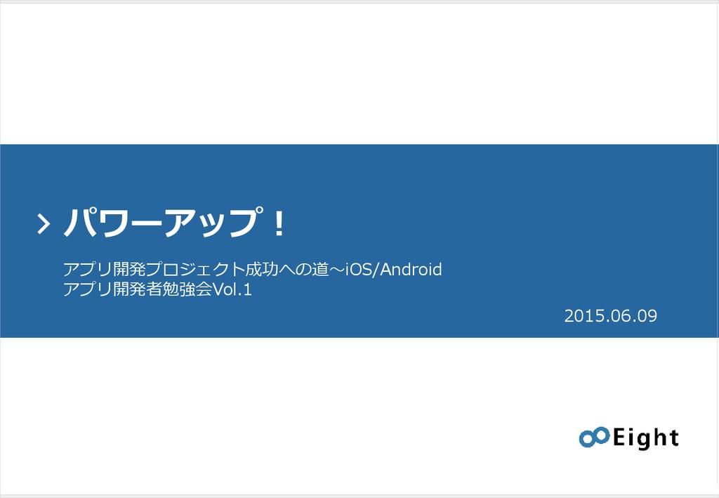 > パワーアップ! 2015.06.09 アプリ開発プロジェクト成功への道〜iOS/Andro...