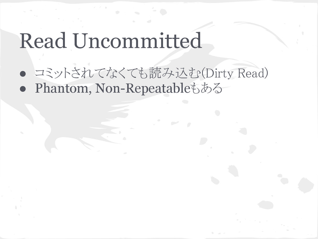 Read Uncommitted ● コミットされてなくても読み込む(Dirty Read) ...