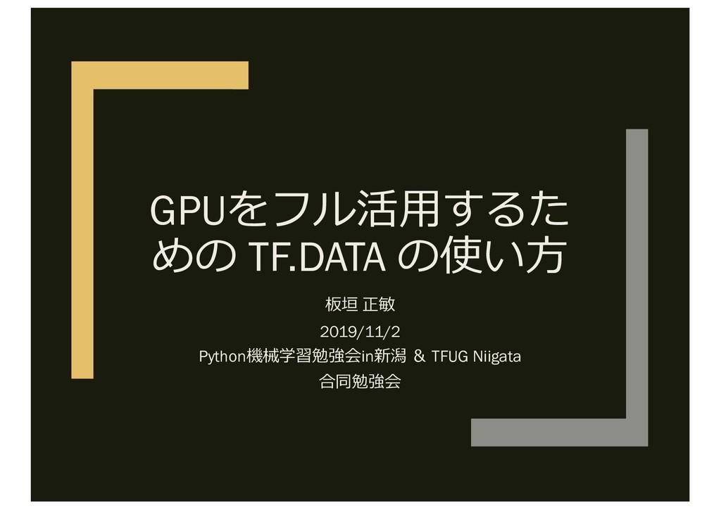 GPUをフル活⽤するた めの TF.DATA の使い⽅ 板垣 正敏 2019/11/2 Pyt...