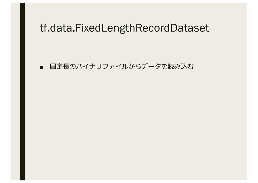 tf.data.FixedLengthRecordDataset ■ 固定⻑のバイナリファイル...
