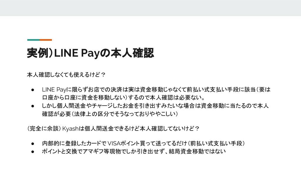実例)LINE Payの本人確認 本人確認しなくても使えるけど? ● LINE Payに限らず...