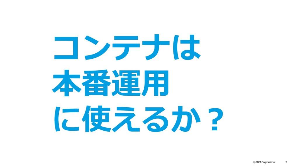 © IBM Corporation 2 コンテナは 本番運用 に使えるか?
