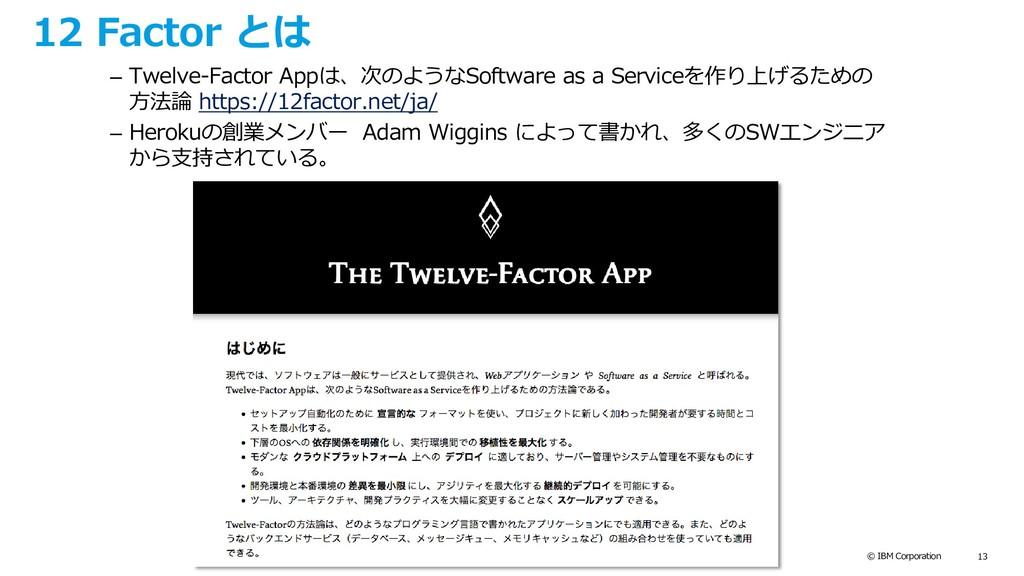 © IBM Corporation 13 12 Factor とは – Twelve-Fact...