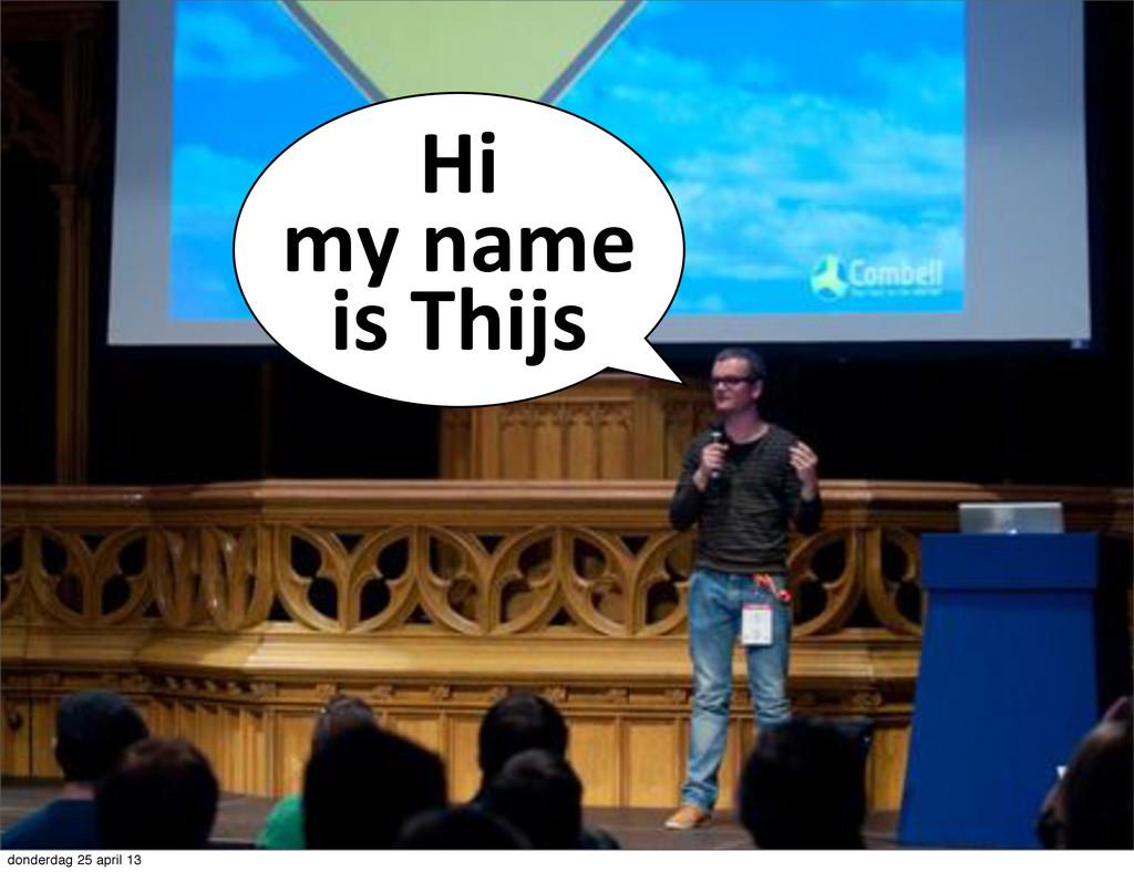 Hi# my#name# is#Thijs donderdag 25 april 13