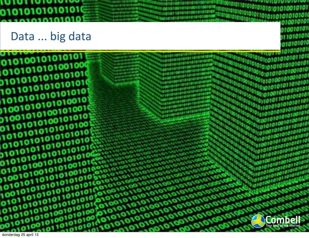 Data%...%big%data donderdag 25 april 13
