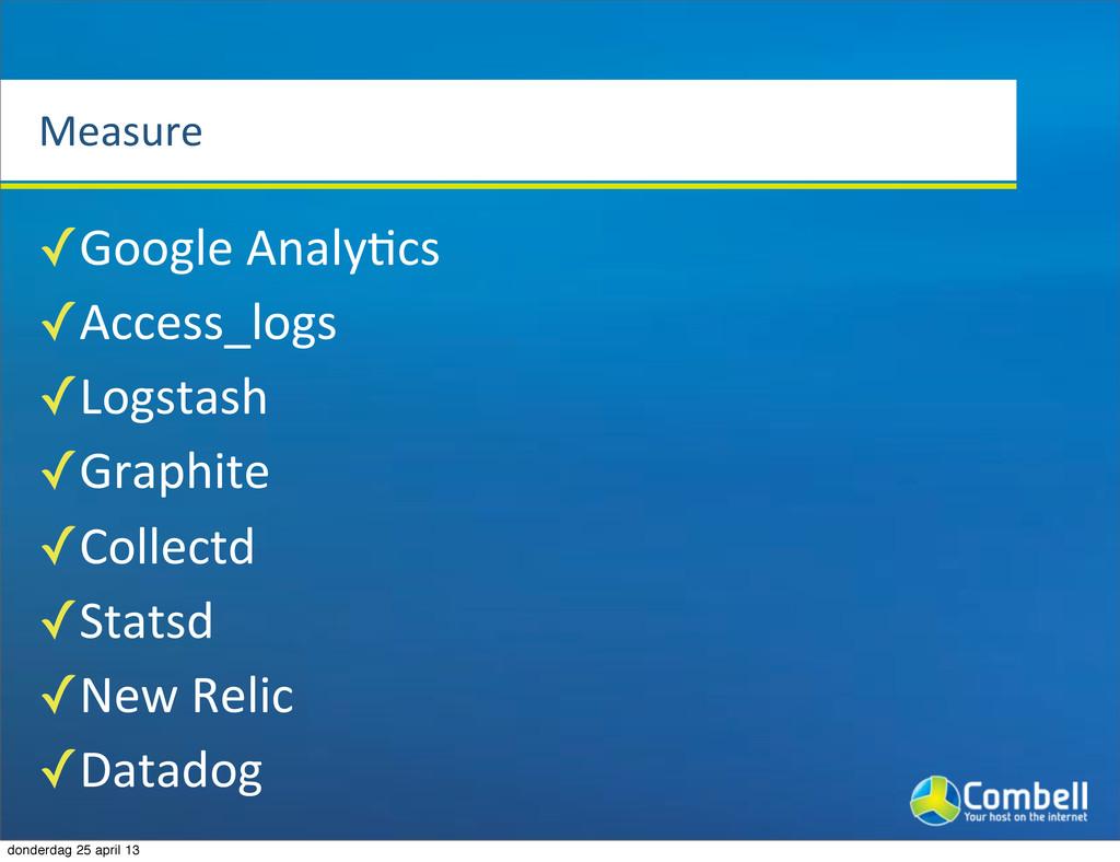 Measure ✓Google%AnalyTcs ✓Access_logs ✓Logstash...
