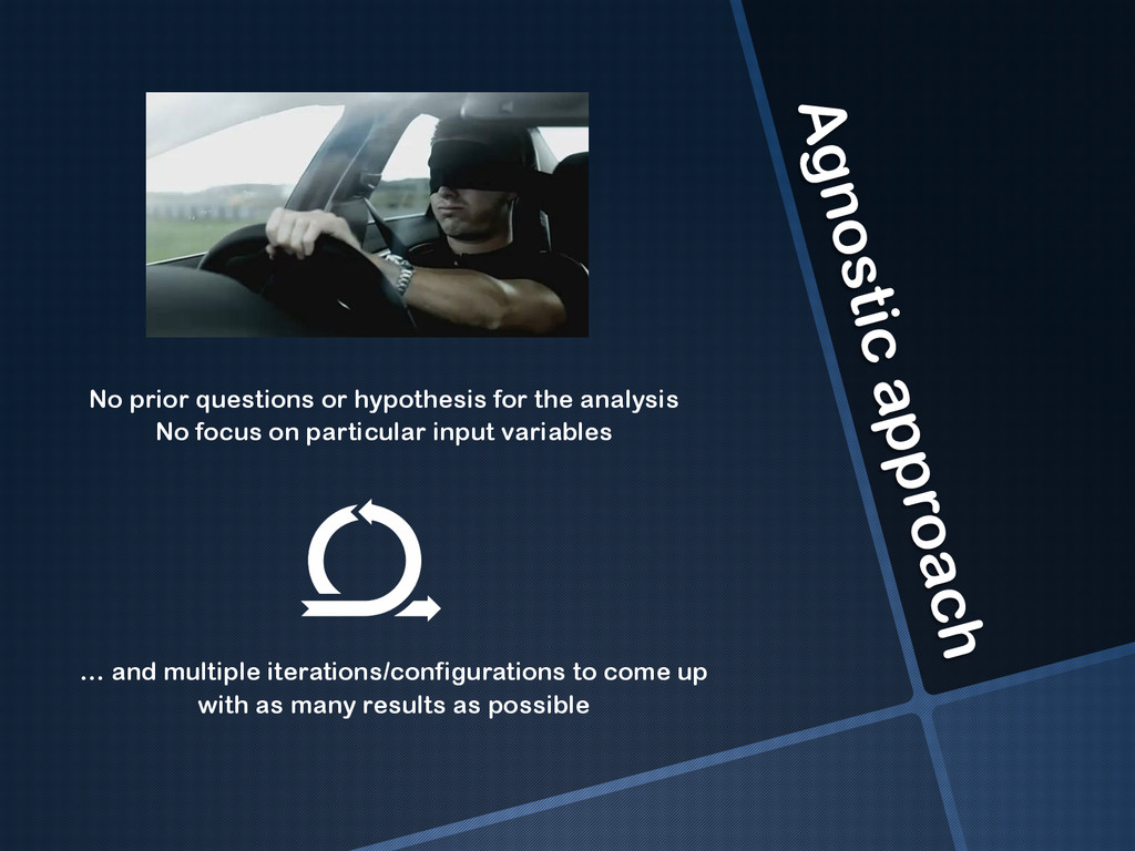 Agnostic approach No prior questions or hypothe...
