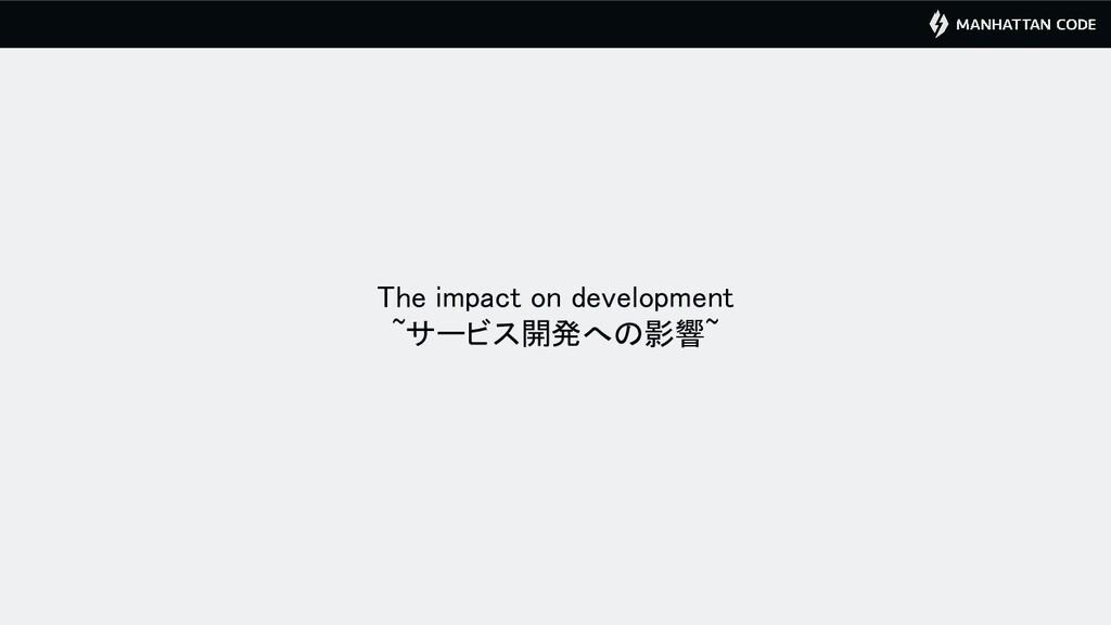 The impact on development ~サービス開発への影響~
