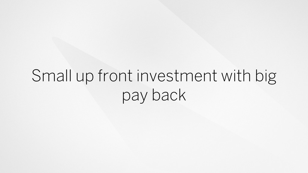 Small up front investment with big pay back