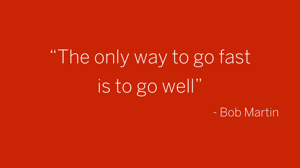"""The only way to go fast is to go well"" - Bob M..."