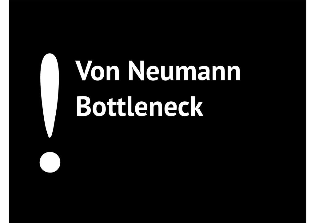 !Von Neumann Bottleneck