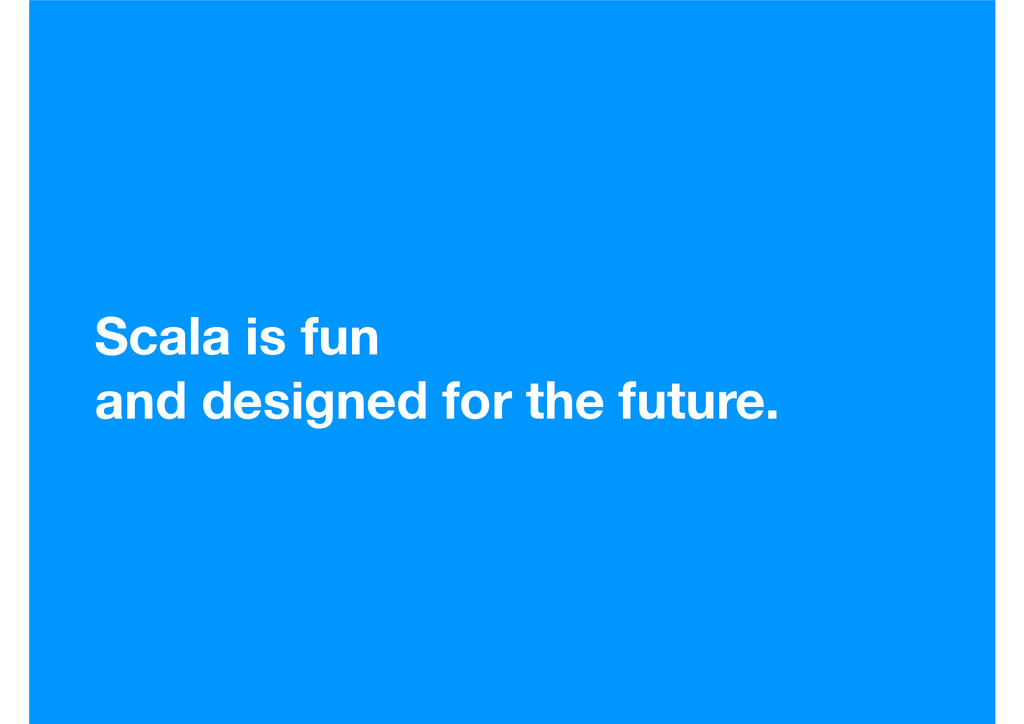 Scala is fun and designed for the future.