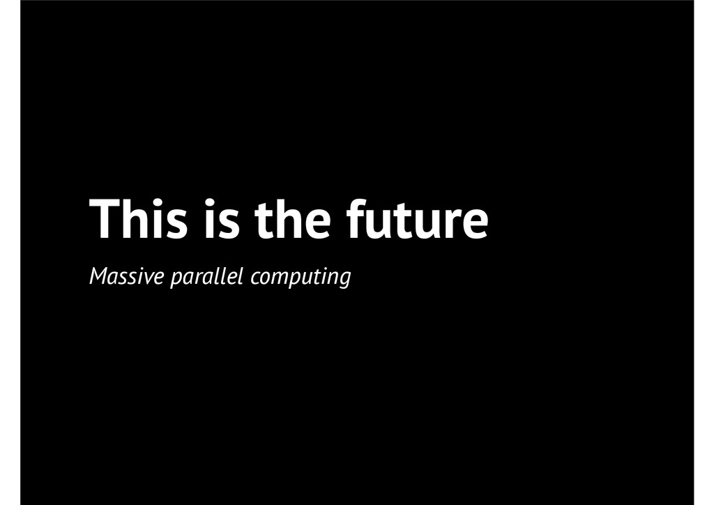 This is the future Massive parallel computing
