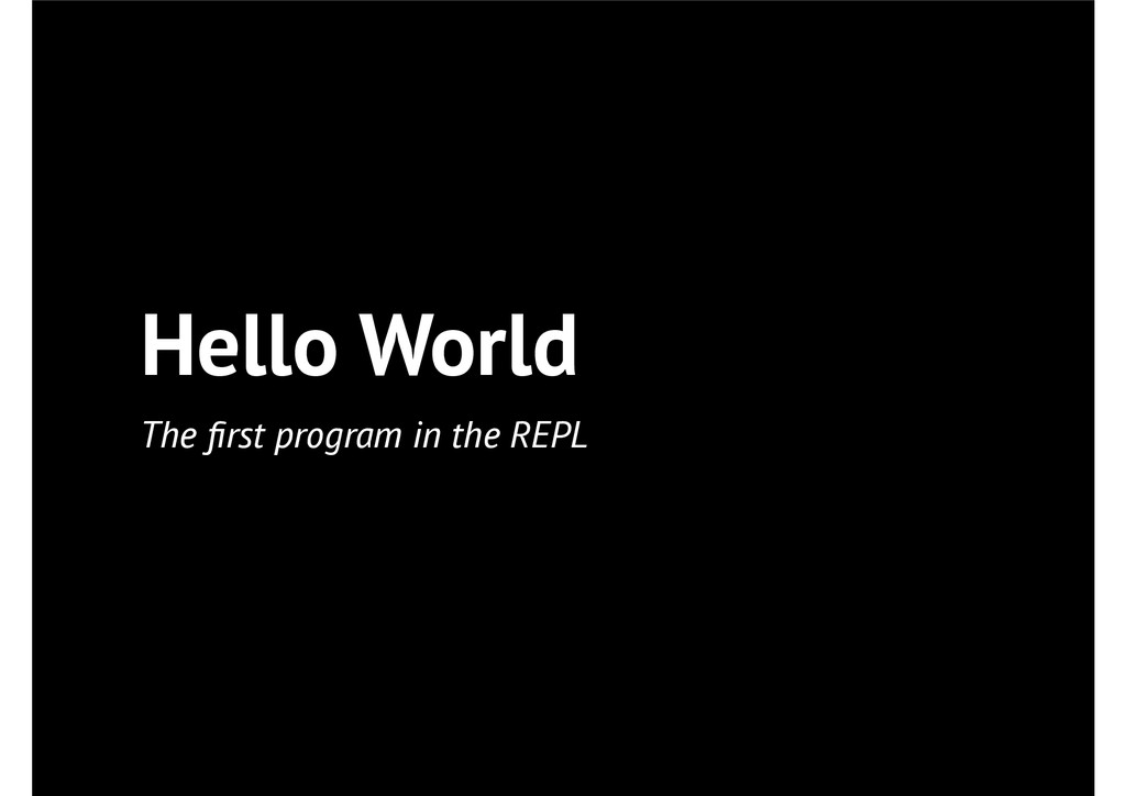 Hello World The first program in the REPL