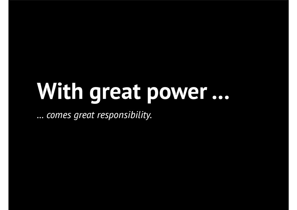 With great power … … comes great responsibility.