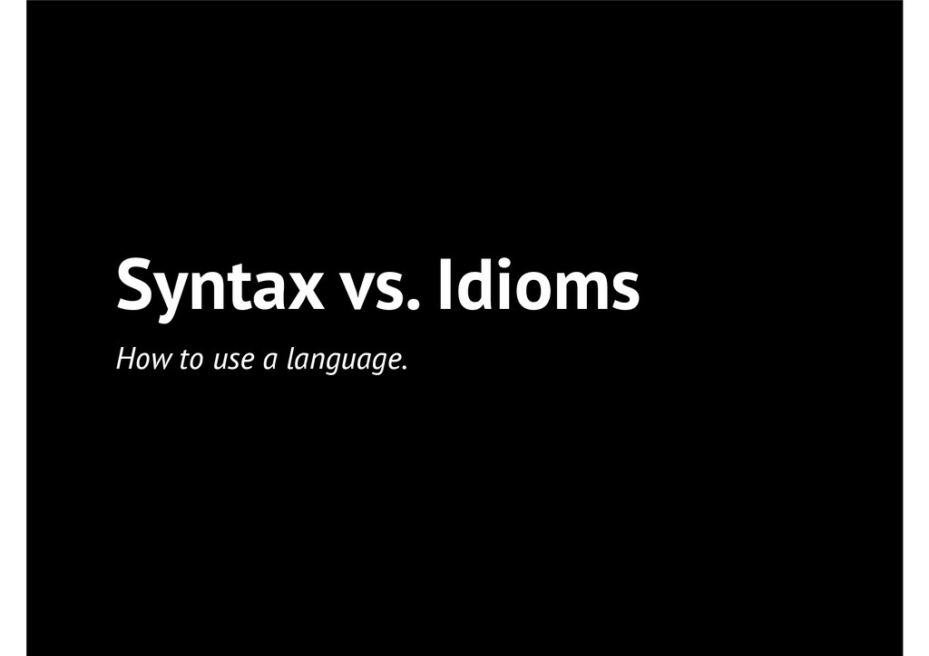 Syntax vs. Idioms How to use a language.