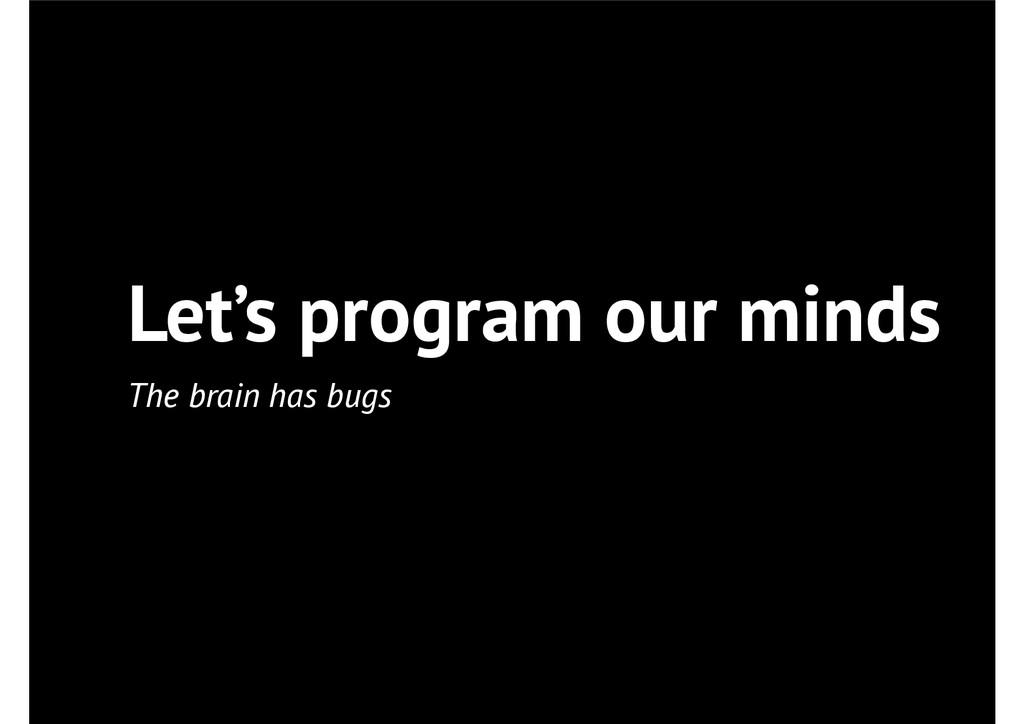 Let's program our minds The brain has bugs
