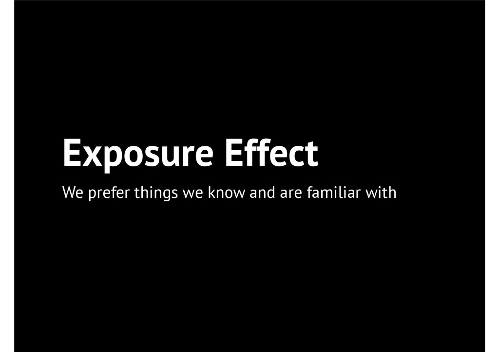 Exposure Effect We prefer things we know and ar...
