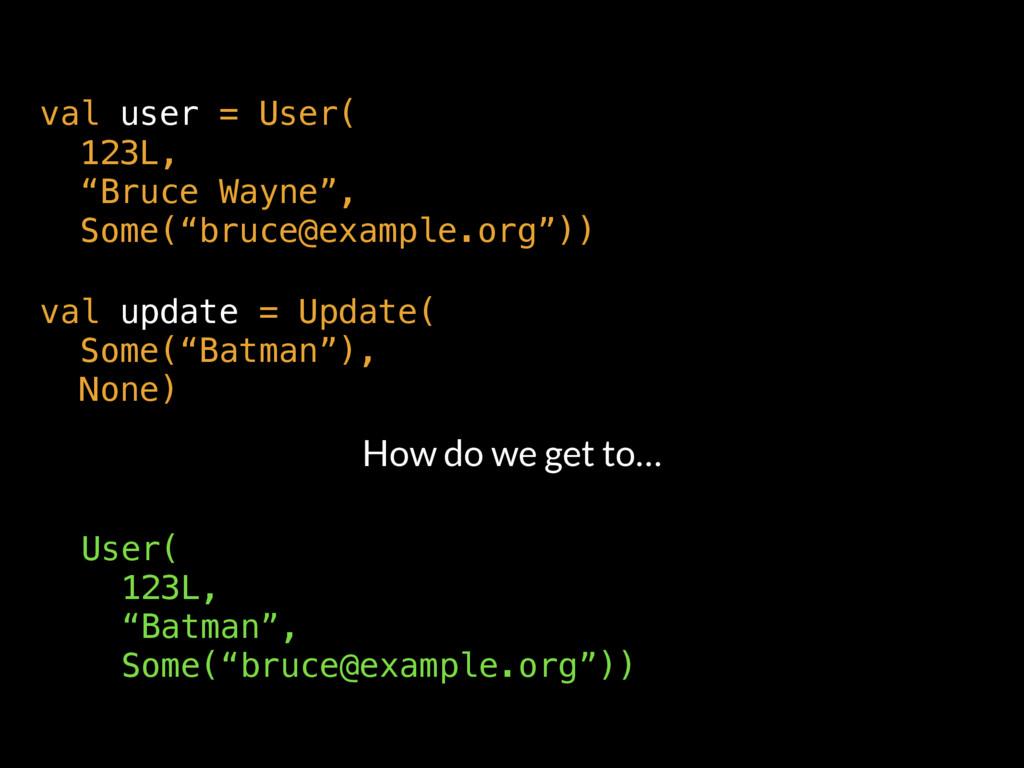 "val user = User( 123L,  ""Bruce Wayne"", Some(..."