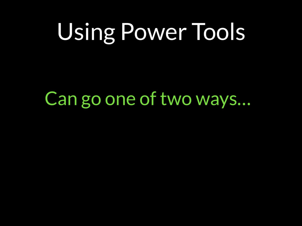 Using Power Tools Can go one of two ways…