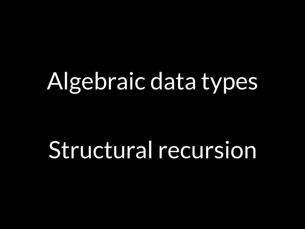 Algebraic data types Structural recursion