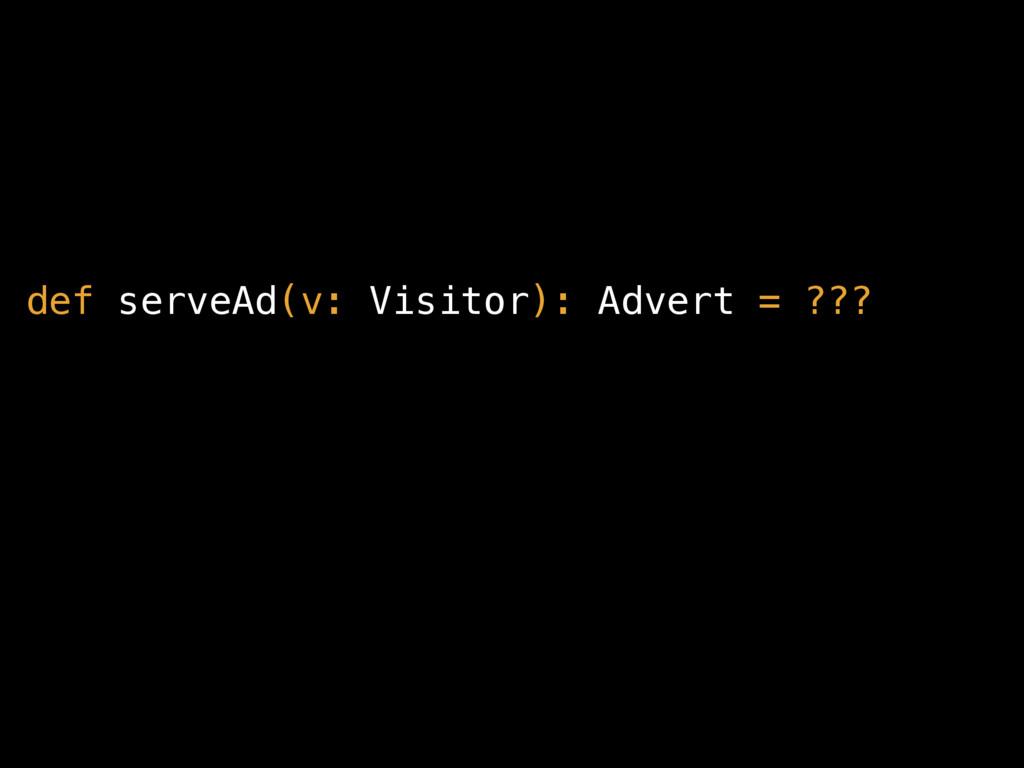 def serveAd(v: Visitor): Advert = ???