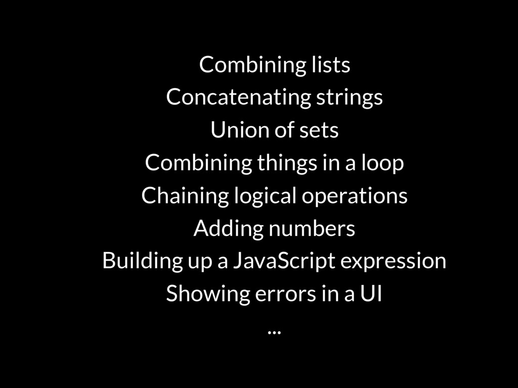 Combining lists Concatenating strings Union of ...