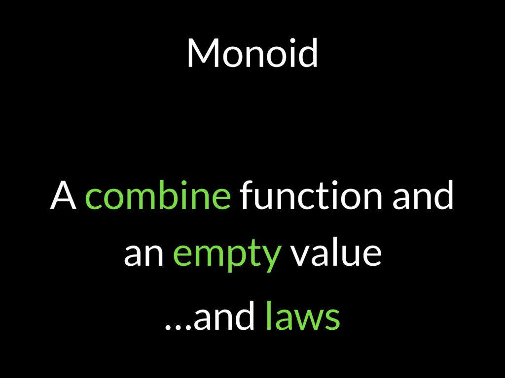 Monoid A combine function and an empty value …a...