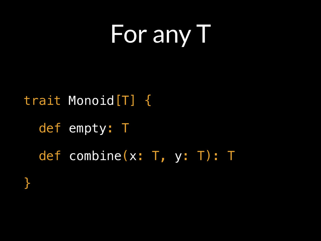 For any T trait Monoid[T] { def empty: T def co...