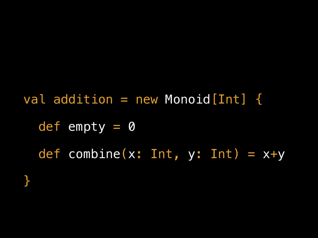 val addition = new Monoid[Int] { def empty = 0 ...