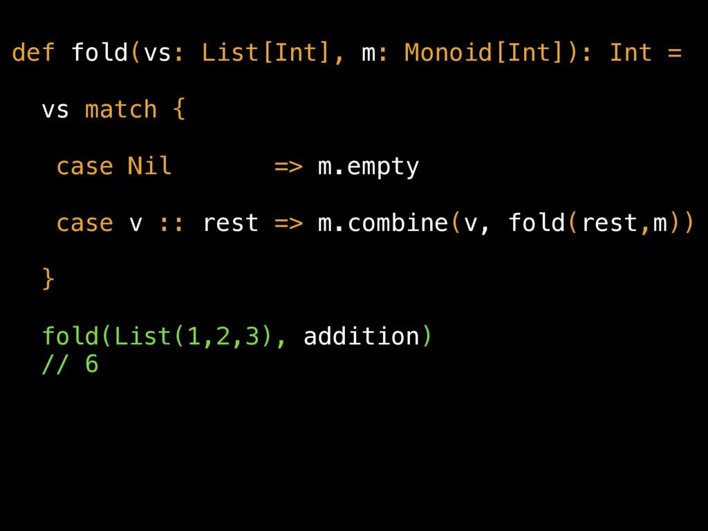 def fold(vs: List[Int], m: Monoid[Int]): Int = ...