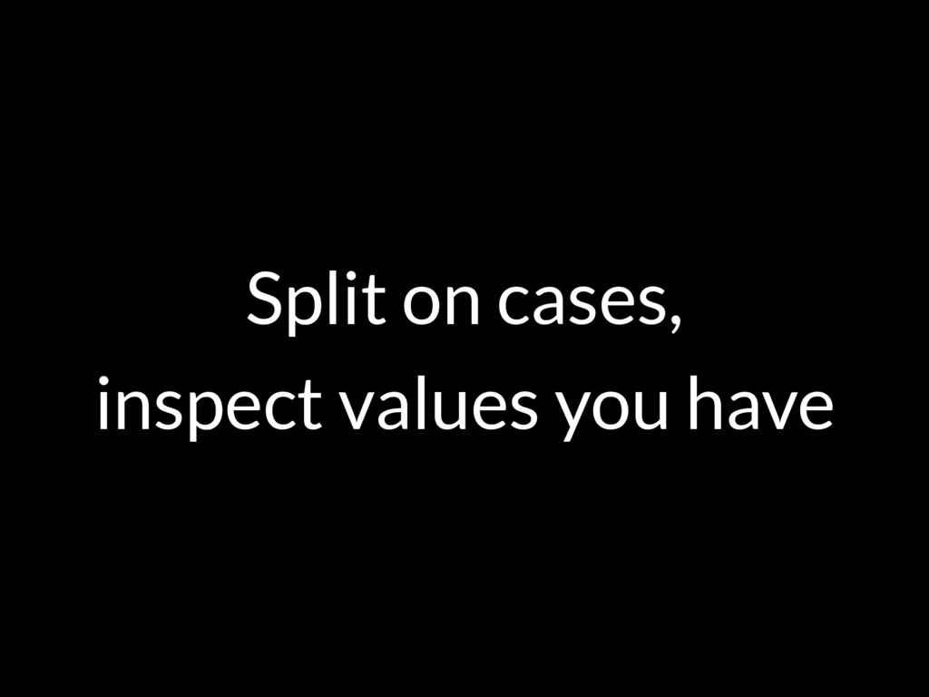 Split on cases, inspect values you have