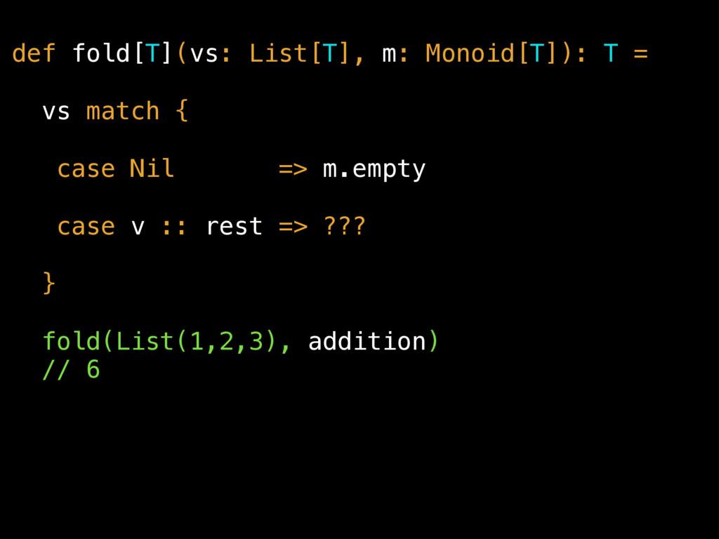 def fold[T](vs: List[T], m: Monoid[T]): T = vs ...