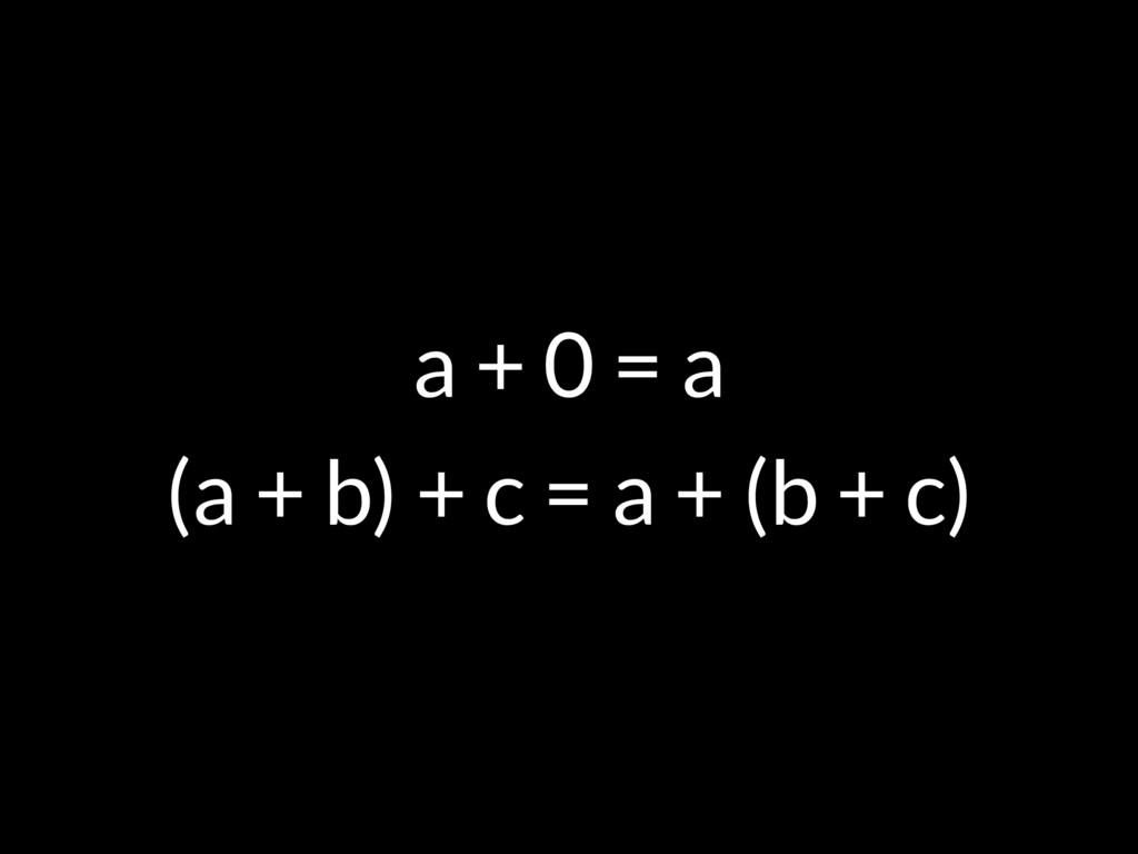 a + 0 = a (a + b) + c = a + (b + c)