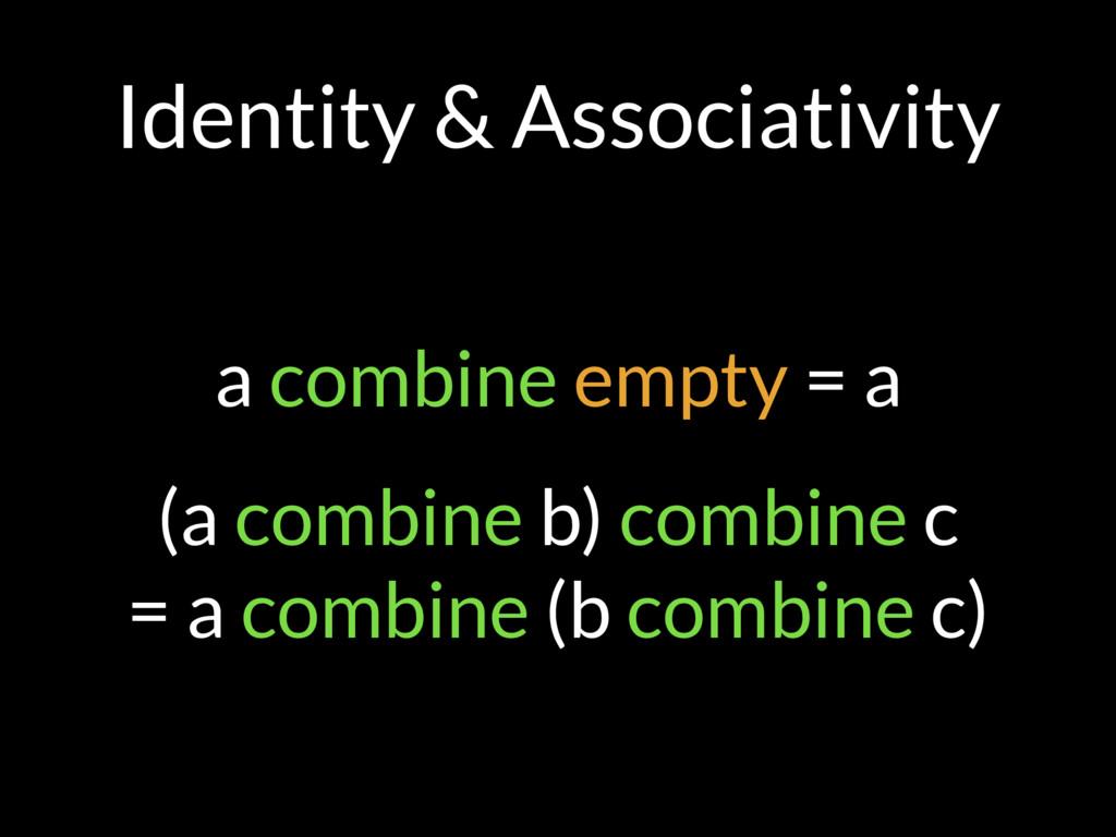 Identity & Associativity a combine empty = a (a...