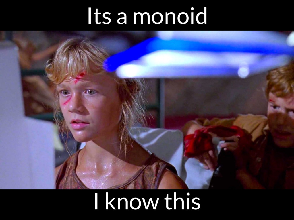 Its a monoid I know this