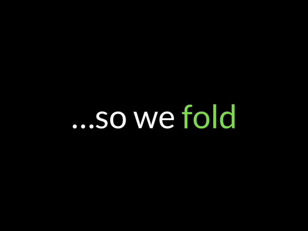 …so we fold