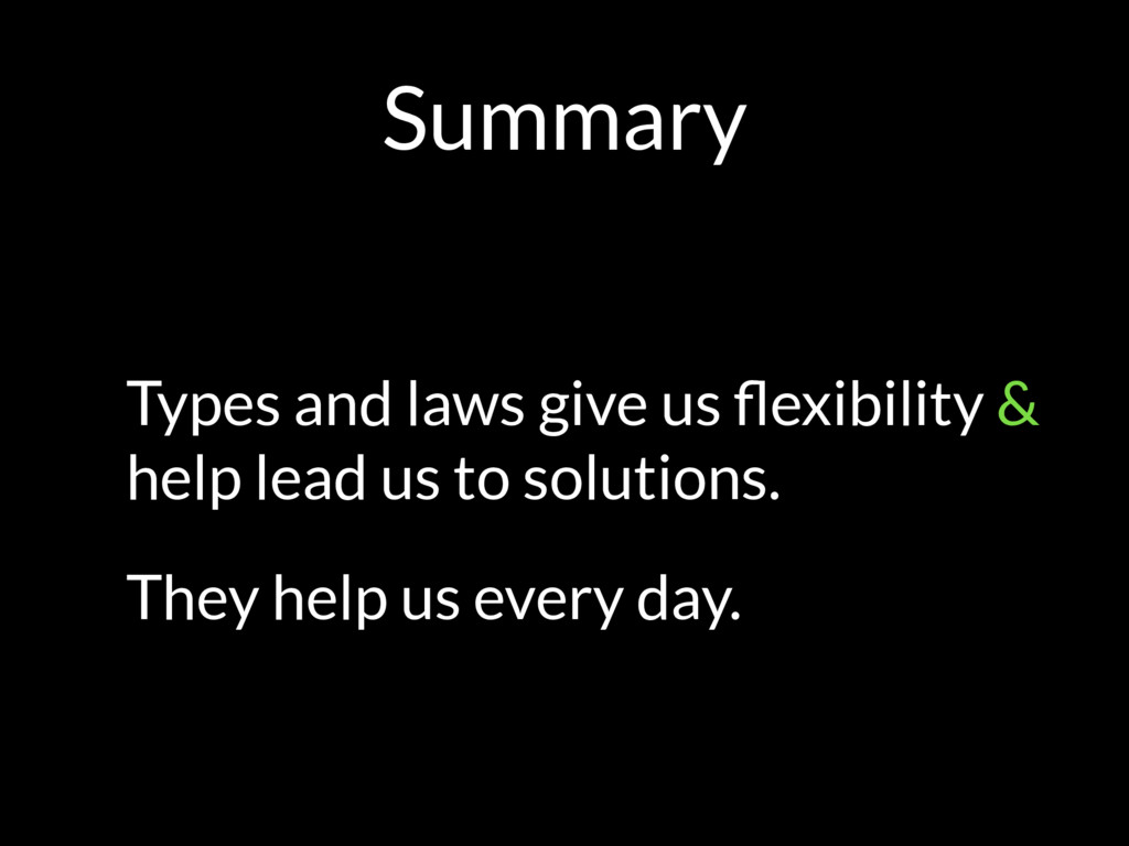 Summary Types and laws give us flexibility & hel...