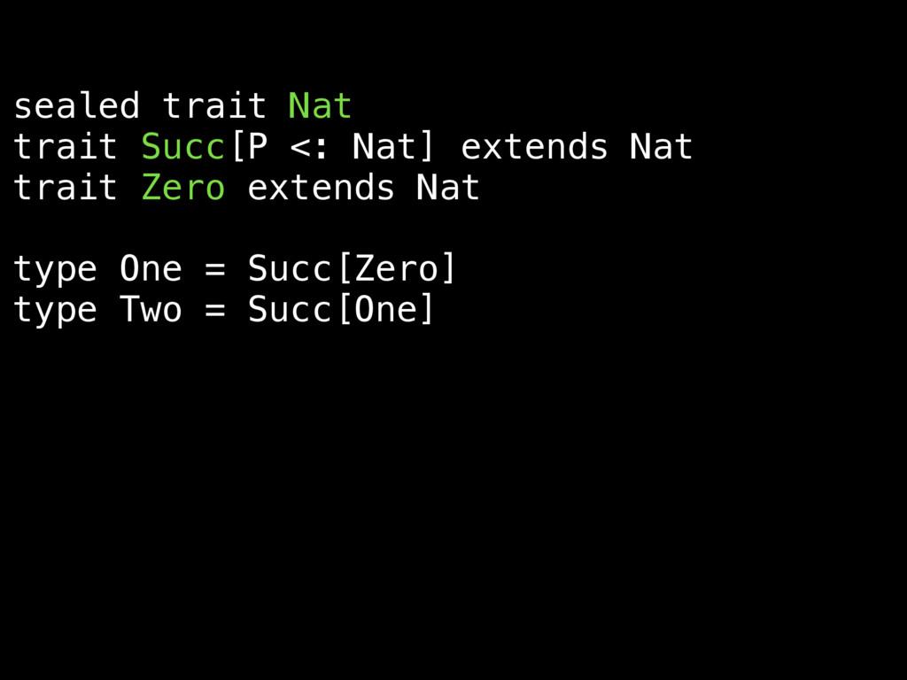 sealed trait Nat trait Succ[P <: Nat] extends N...