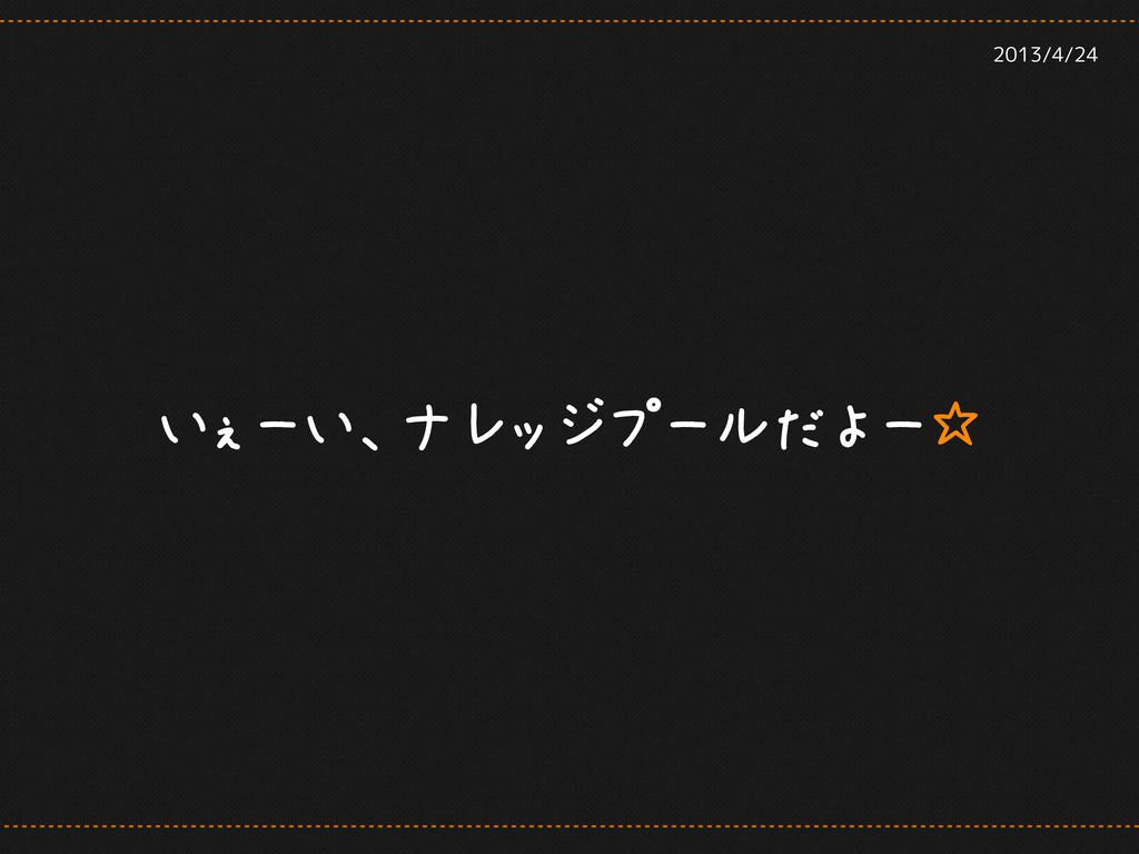 いぇーい、ナレッジプールだよー☆ 2013/4/24