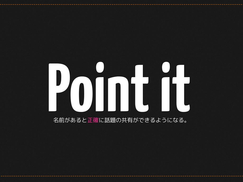 Point it 名前があると正確に話題の共有ができるようになる。