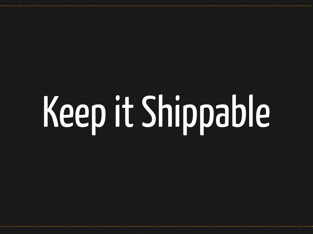 Keep it Shippable