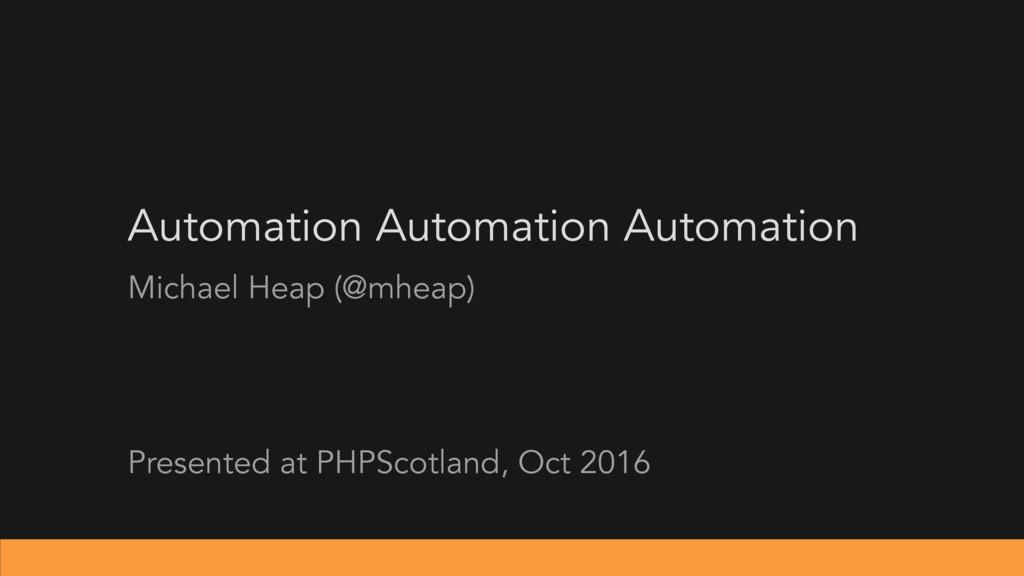 Automation Automation Automation Michael Heap (...