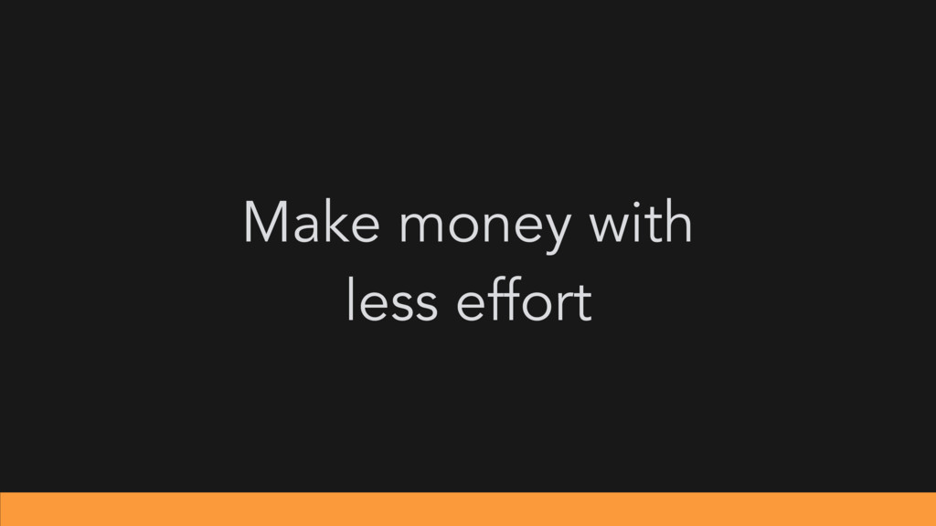 Make money with less effort