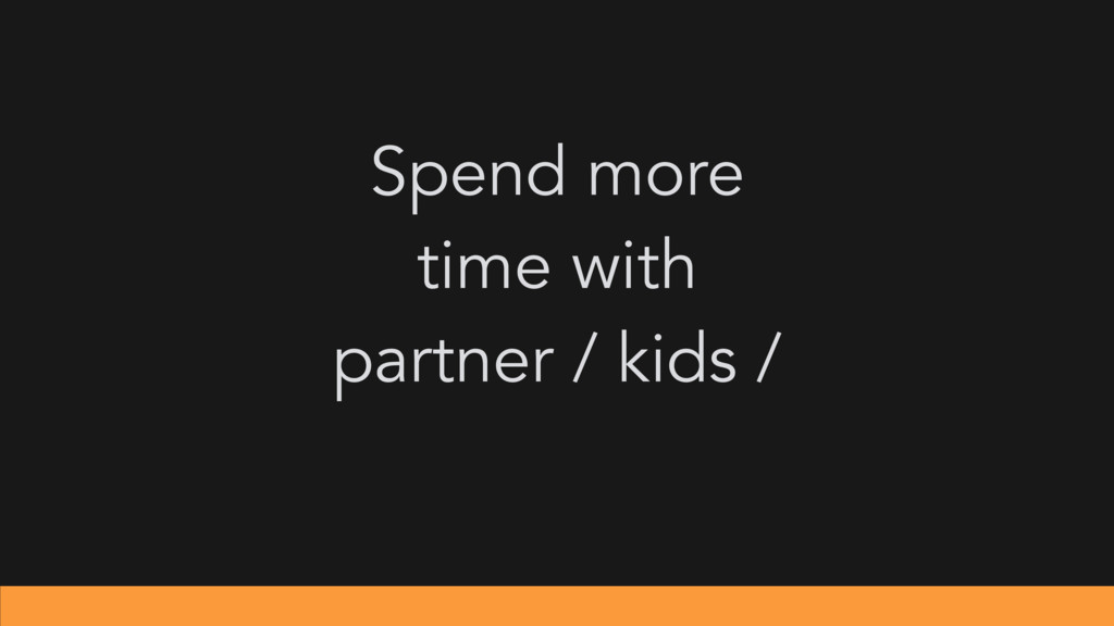 Spend more time with partner / kids /