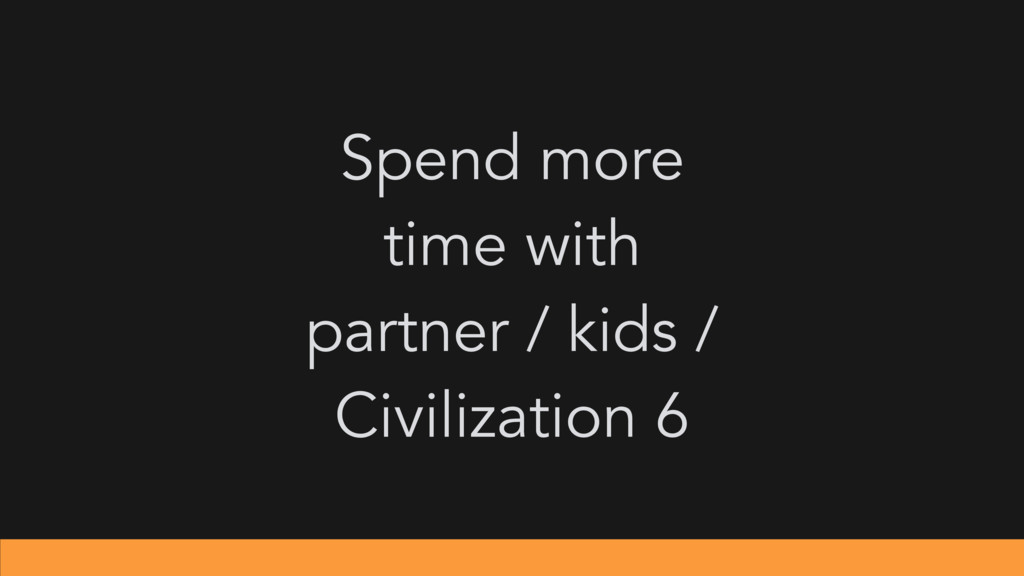 Spend more time with partner / kids / Civilizat...