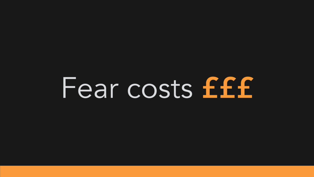 Fear costs £££