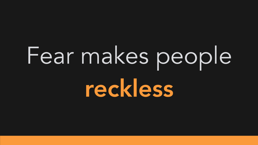 Fear makes people reckless