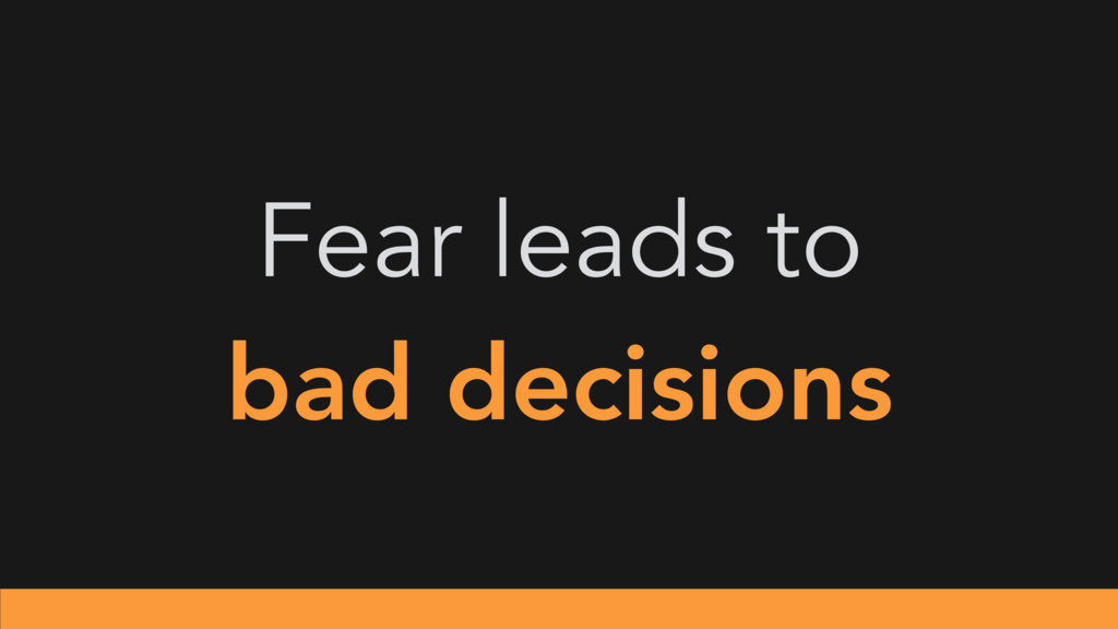 Fear leads to bad decisions