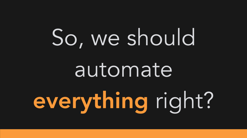So, we should automate everything right?